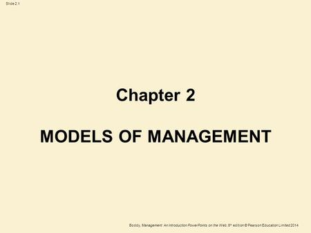 Slide 2.1 Boddy, Management: An Introduction PowerPoints on the Web, 6 th edition © Pearson Education Limited 2014 Chapter 2 MODELS OF MANAGEMENT.