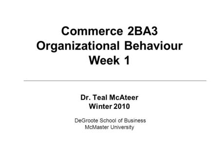 Commerce 2BA3 Organizational Behaviour Week 1 Dr. Teal McAteer Winter 2010 DeGroote School of Business McMaster University.