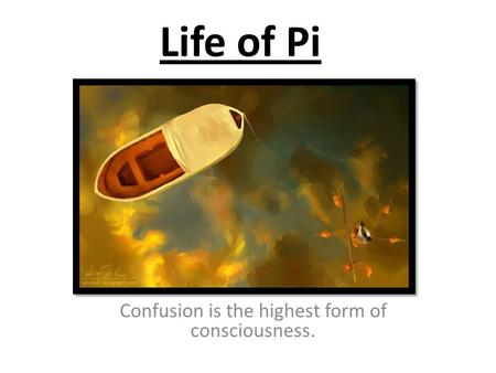 Life of Pi Confusion is the highest form of consciousness.