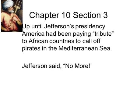"Chapter 10 Section 3 Up until Jefferson's presidency America had been paying ""tribute"" to African countries to call off pirates in the Mediterranean Sea."
