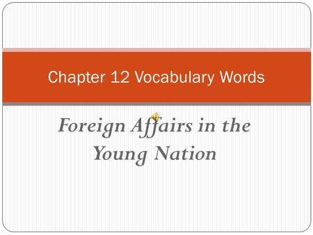 Foreign Affairs in the Young Nation Chapter 12 Vocabulary Words.