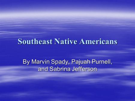 Southeast Native Americans By Marvin Spady, Pajuah Purnell, and Sabrina Jefferson.