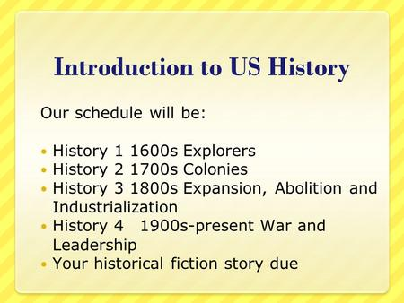 Introduction to US History Our schedule will be: History 1 1600s Explorers History 2 1700s Colonies History 3 1800s Expansion, Abolition and Industrialization.