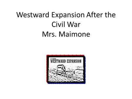 Westward Expansion After the Civil War Mrs. Maimone Mrs. Maimone.