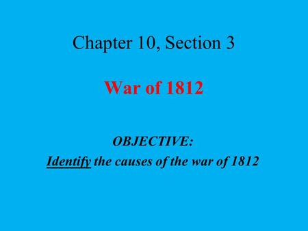 Chapter 10, Section 3 War of 1812 OBJECTIVE: Identify the causes of the war of 1812.