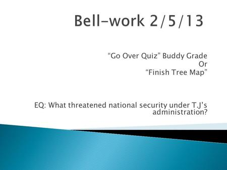 """Go Over Quiz"" Buddy Grade Or ""Finish Tree Map"" EQ: What threatened national security under T.J's administration?"