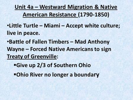 Unit 4a – Westward Migration & Native American Resistance (1790-1850) Little Turtle – Miami – Accept white culture; live in peace. Battle of Fallen Timbers.