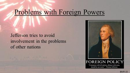 Problems with Foreign Powers Jefferson tries to avoid involvement in the problems of other nations BMR 15.