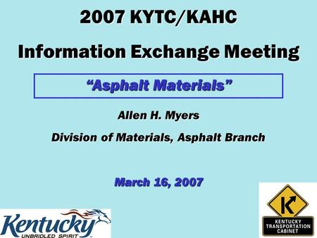 "2007 KYTC/KAHC Information Exchange Meeting ""Asphalt Materials"" Allen H. Myers Division of Materials, Asphalt Branch March 16, 2007."