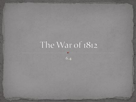 6.4. Identify the events that led to the War Hawks's call for war. Analyze the major battles and conflicts of the War of 1812. Explain the significance.