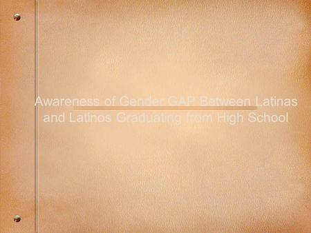 Awareness of Gender GAP Between Latinas and Latinos Graduating from High School.
