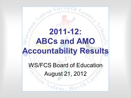 2011-12: ABCs and AMO Accountability Results WS/FCS Board of Education August 21, 2012.