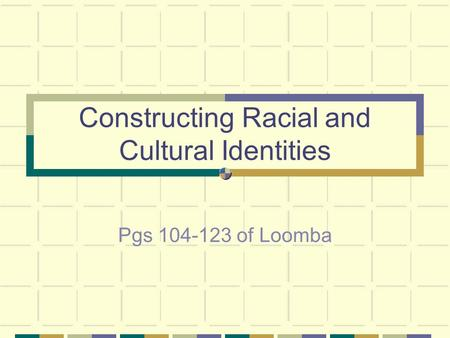 Constructing Racial and Cultural Identities Pgs 104-123 of Loomba.