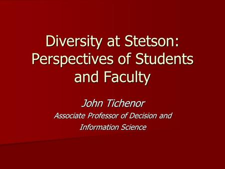 Diversity at Stetson: Perspectives of Students and Faculty John Tichenor Associate Professor of Decision and Information Science.