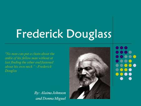 Frederick Douglass By: Alaina Johnson and Donna Miguel No man can put a chain about the ankle of his fellow man without at last finding the other end.