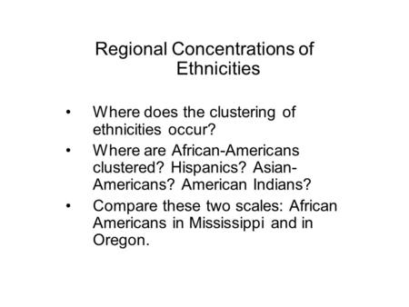 Regional Concentrations of Ethnicities Where does the clustering of ethnicities occur? Where are African-Americans clustered? Hispanics? Asian- Americans?