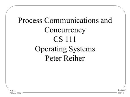 Lecture 7 Page 1 CS 111 Winter 2014 Process Communications and Concurrency CS 111 Operating Systems Peter Reiher.