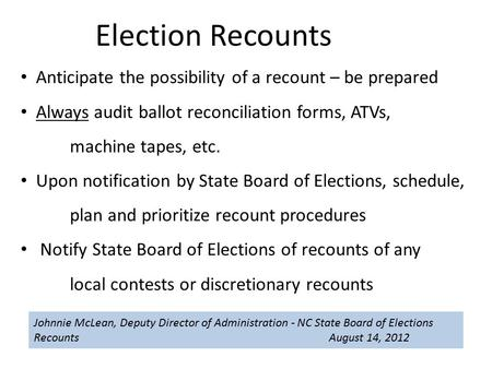 Johnnie McLean, Deputy Director of Administration - NC State Board of Elections Recounts August 14, 2012 Election Recounts Anticipate the possibility of.