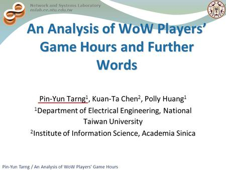 Pin-Yun Tarng / An Analysis of WoW Players' Game Hours Network and Systems Laboratory nslab.ee.ntu.edu.tw IEEE/IFIP DSN 2008 Network and Systems Laboratory.