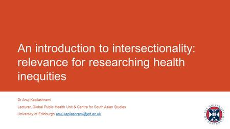 An introduction to intersectionality: relevance for researching health inequities Dr Anuj Kapilashrami Lecturer, Global Public Health Unit & Centre for.