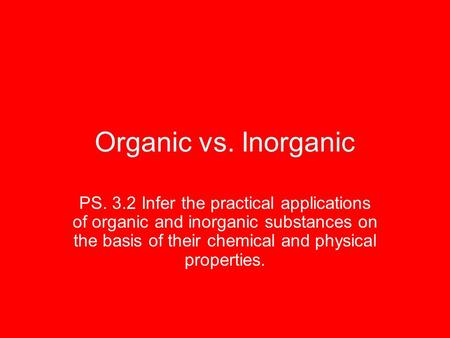 Organic vs. Inorganic PS. 3.2 Infer the practical applications of organic and inorganic substances on the basis of their chemical and physical properties.