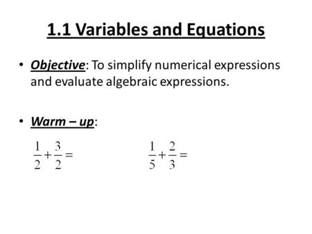 1.1 Variables and Equations Objective: To simplify numerical expressions and evaluate algebraic expressions. Warm – up: