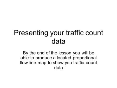 Presenting your traffic count data By the end of the lesson you will be able to produce a located proportional flow line map to show you traffic count.