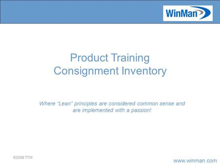 "Www.winman.com ©2008 TTW Where ""Lean"" principles are considered common sense and are implemented with a passion! Product Training Consignment Inventory."