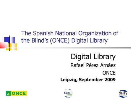 The Spanish National Organization of the Blind's (ONCE) Digital Library Digital Library Rafael Pérez Arnáez ONCE Leipzig, September 2009.