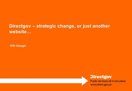 Directgov – strategic change, or just another website… Will Stengel.