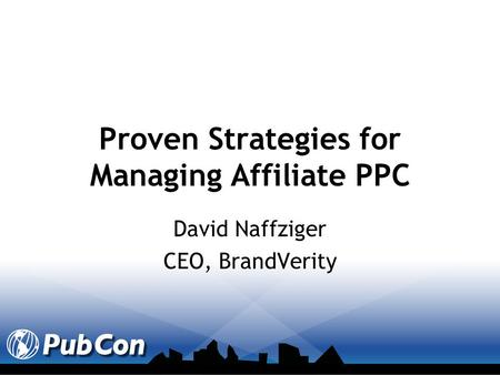 Proven Strategies for Managing Affiliate PPC David Naffziger CEO, BrandVerity.