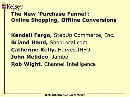 ILM: Interactive Local Media The New 'Purchase Funnel': Online Shopping, Offline Conversions Kendall Fargo, StepUp Commerce, Inc. Briand Hand, ShopLocal.com.