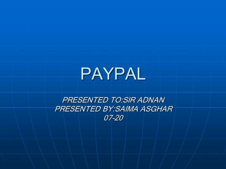 PAYPAL PRESENTED TO:SIR ADNAN PRESENTED BY:SAIMA ASGHAR 07-20.