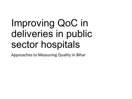 Improving QoC in deliveries in public sector hospitals Approaches to Measuring Quality in Bihar.