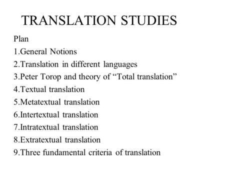 "TRANSLATION STUDIES Plan 1.General Notions 2.Translation in different languages 3.Peter Torop and theory of ""Total translation"" 4.Textual translation 5.Metatextual."