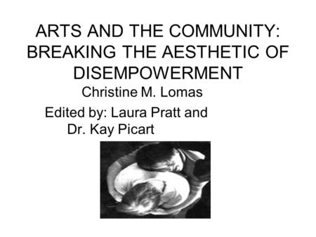 ARTS AND THE COMMUNITY: BREAKING THE AESTHETIC OF DISEMPOWERMENT Christine M. Lomas Edited by: Laura Pratt and Dr. Kay Picart.