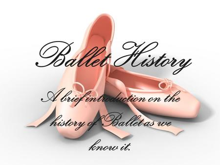 Ballet History A brief introduction on the history of Ballet as we know it.