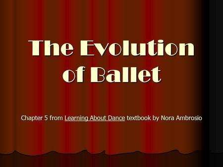 The Evolution of Ballet Chapter 5 from Learning About Dance textbook by Nora Ambrosio This PowerPoint will take you through approximately 700 years of.
