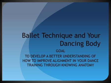 Ballet Technique and Your Dancing Body GOAL TO DEVELOP A BETTER UNDERSTANDING OF HOW TO IMPROVE ALIGNMENT IN YOUR DANCE TRAINING THROUGH KNOWING ANATOMY.