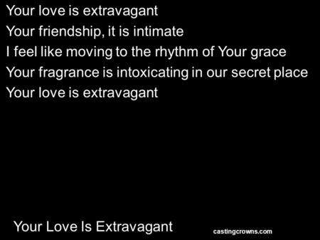 Your Love Is Extravagant Your love is extravagant Your friendship, it is intimate I feel like moving to the rhythm of Your grace Your fragrance is intoxicating.