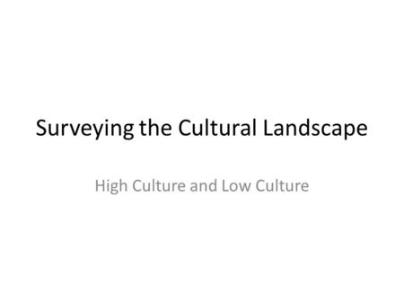 Surveying the Cultural Landscape High Culture and Low Culture.