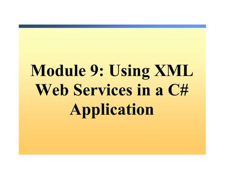 Module 9: Using XML Web Services in a C# Application.