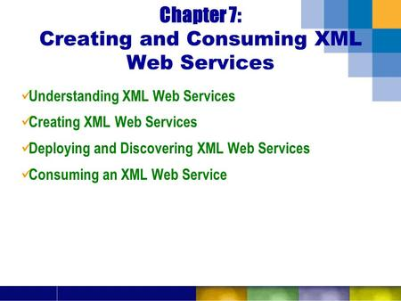 Chapter 7: Creating and Consuming XML Web Services Understanding XML Web Services Creating XML Web Services Deploying and Discovering XML Web Services.