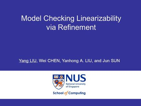 Model Checking Linearizability via Refinement 1 ICFEM 2008 Model Checking Linearizability via Refinement Yang LIU, Wei CHEN, Yanhong A. LIU, and Jun SUN.