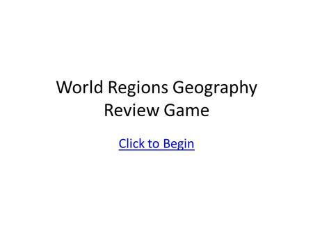World Regions Geography Review Game Click to Begin.