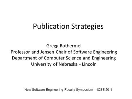 Publication Strategies Gregg Rothermel Professor and Jensen Chair of Software Engineering Department of Computer Science and Engineering University of.