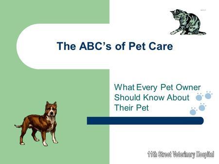 The ABC's of Pet Care What Every Pet Owner Should Know About Their Pet.