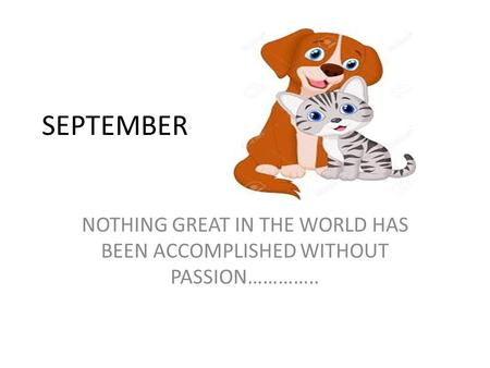 SEPTEMBER NOTHING GREAT IN THE WORLD HAS BEEN ACCOMPLISHED WITHOUT PASSION…………..