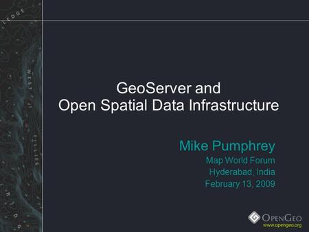 GeoServer and Open Spatial Data Infrastructure Mike Pumphrey Map World Forum Hyderabad, India February 13, 2009.