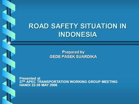 ROAD SAFETY SITUATION IN INDONESIA Prepared by GEDE PASEK SUARDIKA Presented at 27 th APEC TRANSPORTATION WORKING GROUP MEETING HANOI 22-26 MAY 2006.